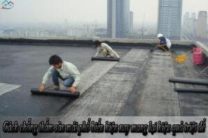 Cách chống thấm sàn mái phổ biến hiện nay mang lại hiệu quả triệt để