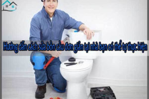 Hướng dẫn cách sửa bồn cầu đơn giản tại nhà bạn có thể tự thực hiện