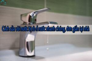 Cách sửa vòi nước bị rò rỉ nước nhanh chóng, đơn giản tại nhà