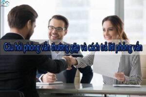 Câu hỏi phỏng vấn thường gặp và cách trả lời phỏng vấn
