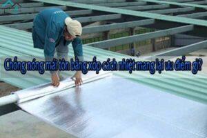 Chống nóng mái tôn bằng xốp cách nhiệt mang lại ưu điểm gì?