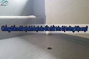 Chống thấm nhà vệ sinh loại nào tốt nhất trên thị trường hiện nay?