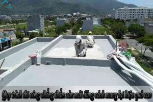 Quy trình thi công chống thấm sàn mái đúng cách mang lại hiệu quả cao