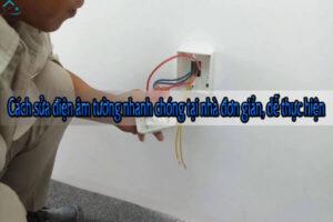 Cách sửa điện âm tường nhanh chóng tại nhà đơn giản, dễ thực hiện