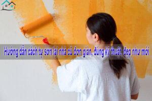 Hướng dẫn cách tự sơn lại nhà cũ đơn giản, đúng kỹ thuật, đẹp như mới